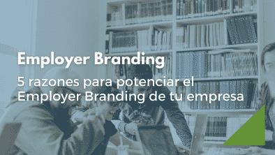 Descubre por qué debes empezar a potenciar el Employer Branding de tu empresa